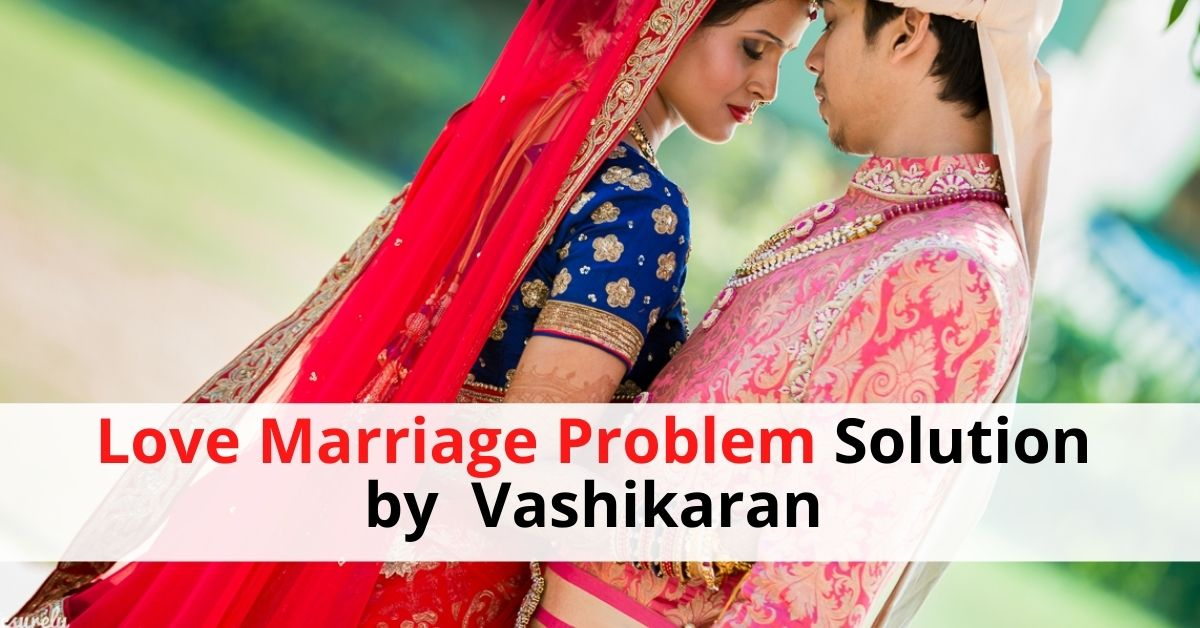 Love Marriage Problem Solution by Vashikaran
